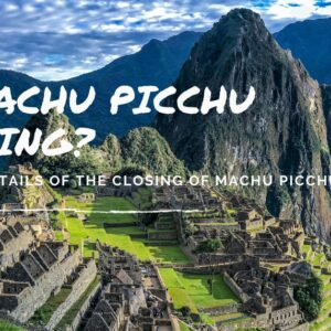 Is Machu Picchu Closing to the Public?